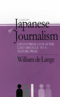 A History of Japanese Journalism: Japan's Press Clubs as the Last Obstacle to a Mature Press